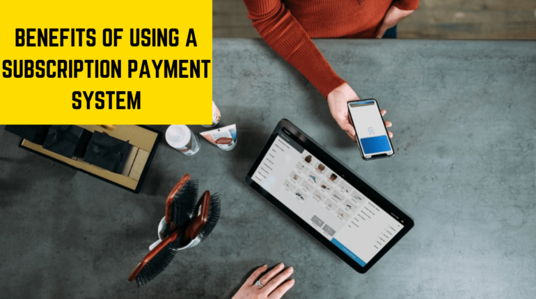BENEFITS OF USING A SUBSCRIPTION PAYMENT SYSTEM
